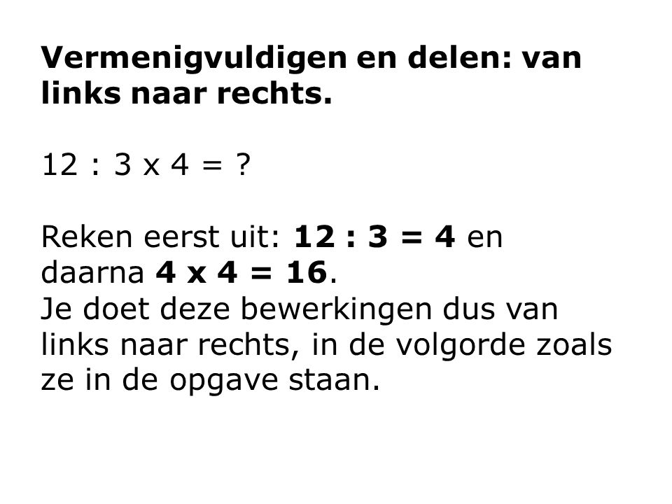 Vermenigvuldigen en delen: van links naar rechts.12 : 3 x 4 = .