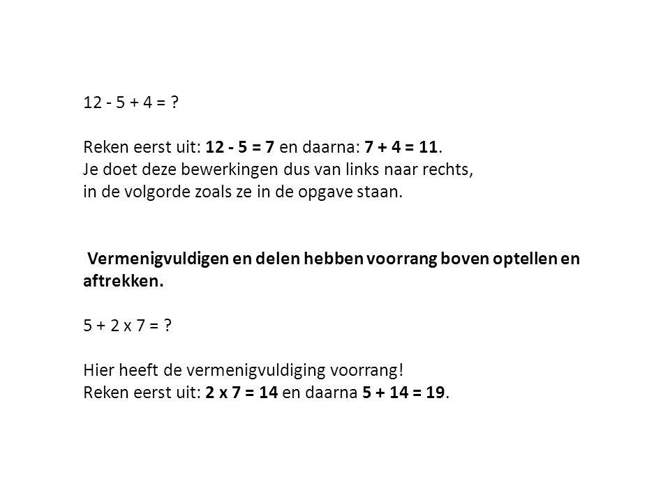 12 - 5 + 4 = .Reken eerst uit: 12 - 5 = 7 en daarna: 7 + 4 = 11.
