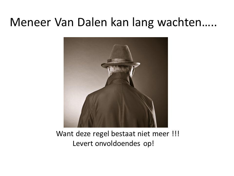 Meneer Van Dalen kan lang wachten….. Want deze regel bestaat niet meer !!! Levert onvoldoendes op!