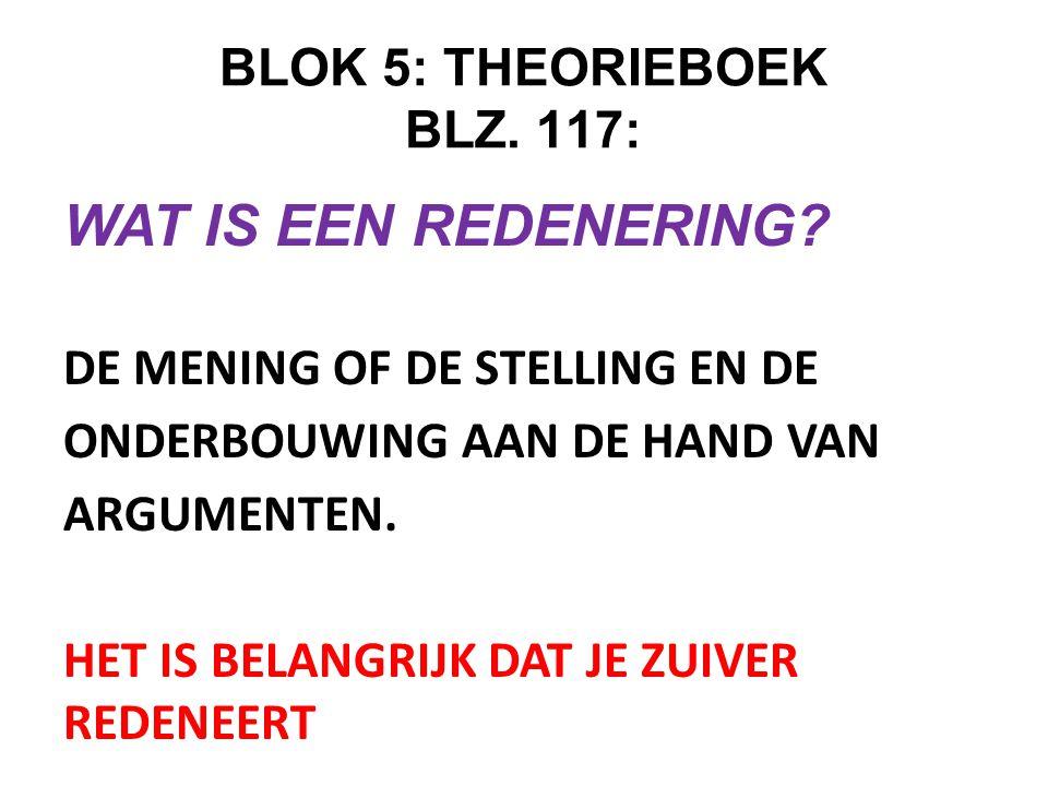 BLOK 5: THEORIEBOEK BLZ. 117: WAT IS EEN REDENERING? DE MENING OF DE STELLING EN DE ONDERBOUWING AAN DE HAND VAN ARGUMENTEN. HET IS BELANGRIJK DAT JE