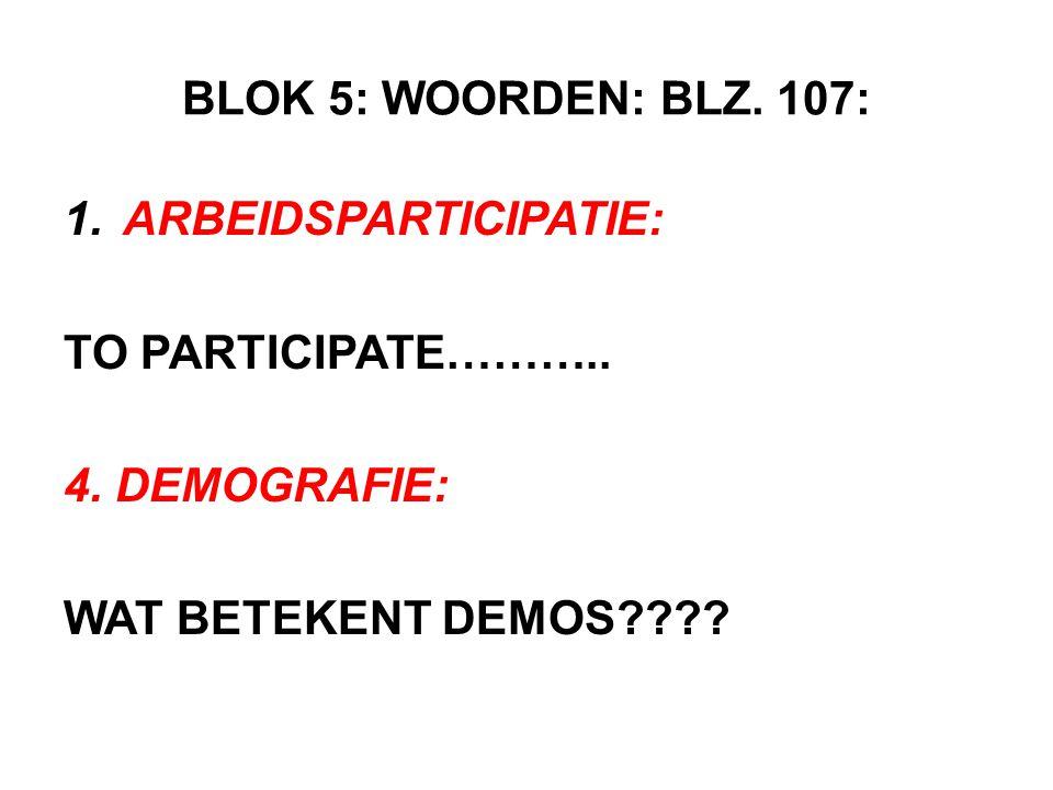 BLOK 5: WOORDEN: BLZ. 107: 1.ARBEIDSPARTICIPATIE: TO PARTICIPATE……….. 4. DEMOGRAFIE: WAT BETEKENT DEMOS????