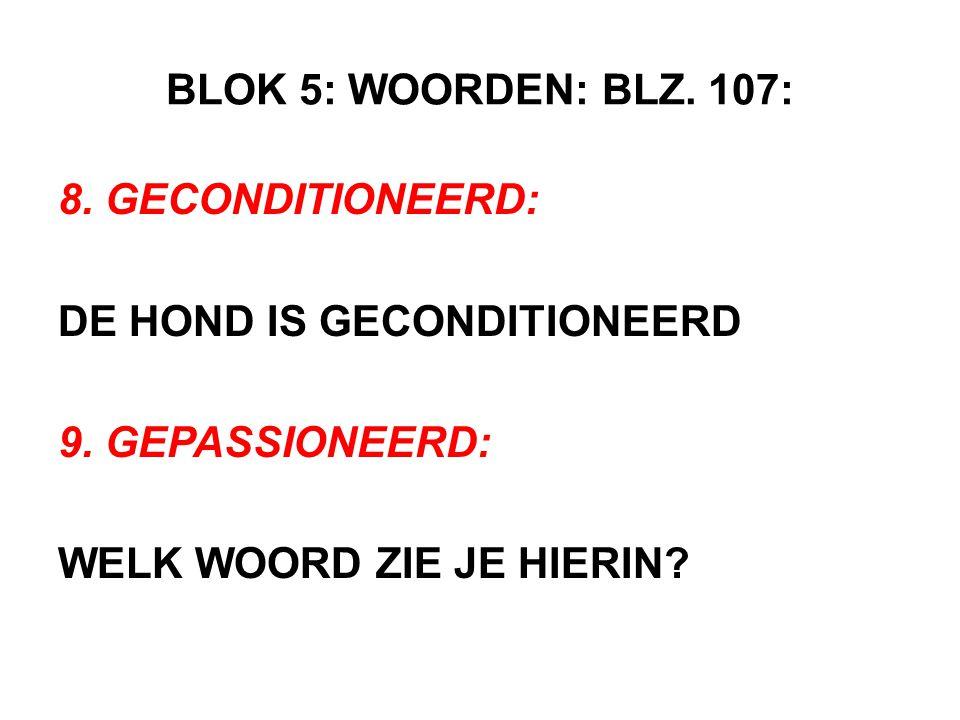 BLOK 5: WOORDEN: BLZ. 107: 8. GECONDITIONEERD: DE HOND IS GECONDITIONEERD 9. GEPASSIONEERD: WELK WOORD ZIE JE HIERIN?