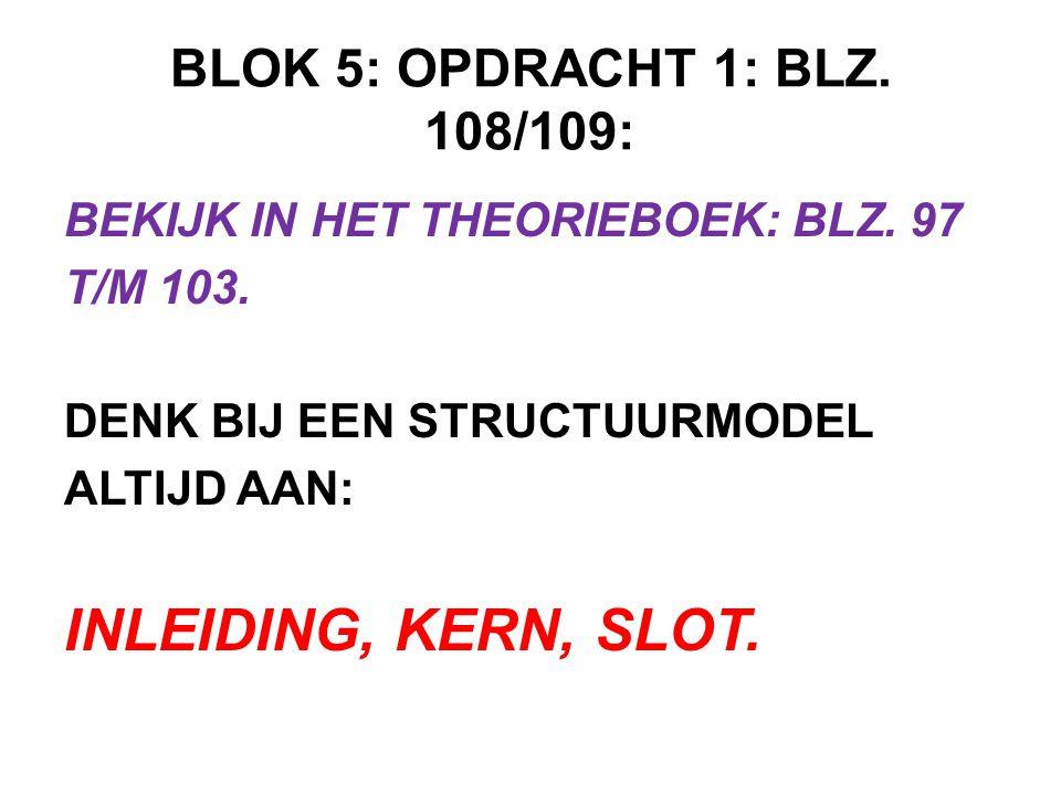 BLOK 5: OPDRACHT 1: BLZ. 108/109: BEKIJK IN HET THEORIEBOEK: BLZ. 97 T/M 103. DENK BIJ EEN STRUCTUURMODEL ALTIJD AAN: INLEIDING, KERN, SLOT.
