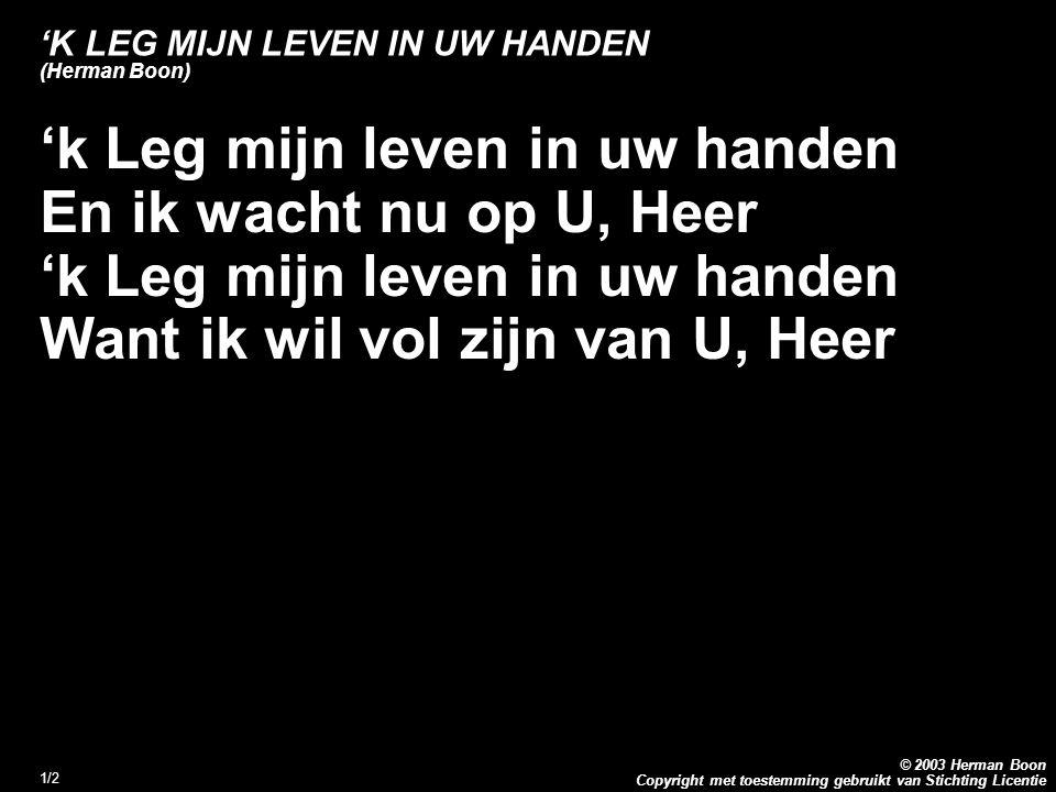 Copyright met toestemming gebruikt van Stichting Licentie © 2003 Herman Boon 1/2 'K LEG MIJN LEVEN IN UW HANDEN (Herman Boon) 'k Leg mijn leven in uw