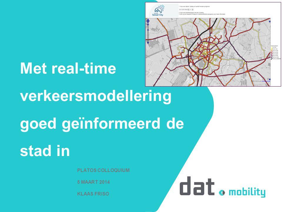 Met real-time verkeersmodellering goed geïnformeerd de stad in PLATOS COLLOQUIUM 5 MAART 2014 KLAAS FRISO