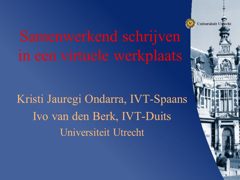 Samenwerkend schrijven in een virtuele werkplaats Kristi Jauregi Ondarra, IVT-Spaans Ivo van den Berk, IVT-Duits Universiteit Utrecht