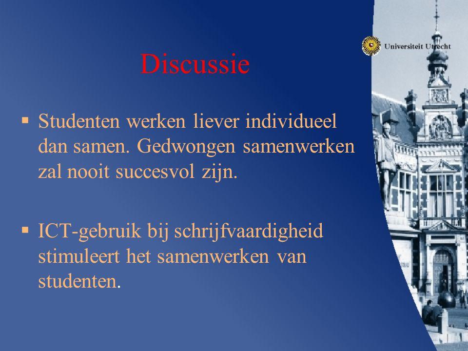 Discussie  Studenten werken liever individueel dan samen. Gedwongen samenwerken zal nooit succesvol zijn.  ICT-gebruik bij schrijfvaardigheid stimul