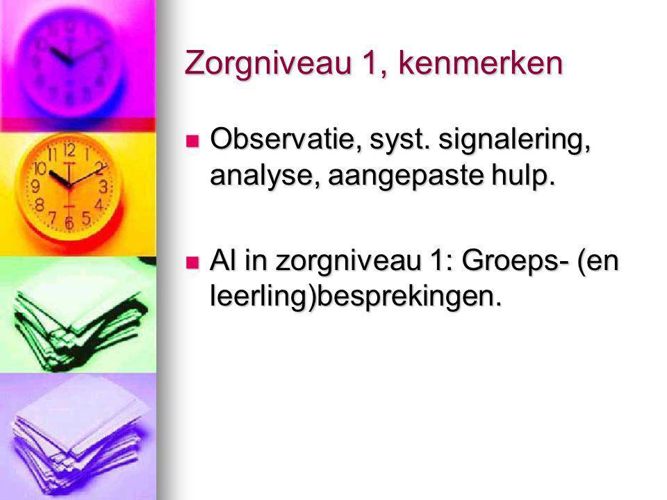 Zorgniveau 1, kenmerken Observatie, syst. signalering, analyse, aangepaste hulp. Observatie, syst. signalering, analyse, aangepaste hulp. Al in zorgni