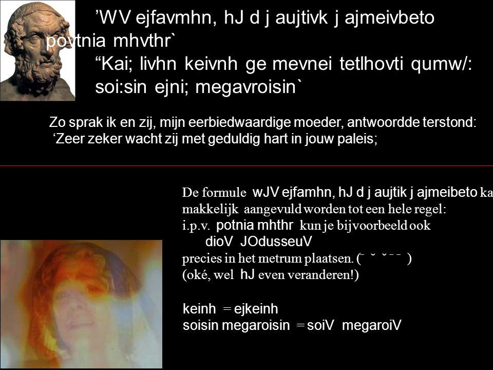 'WV ejfavmhn, hJ d j aujtivk j ajmeivbeto povtnia mhvthr` Kai; livhn keivnh ge mevnei tetlhovti qumw/: soi:sin ejni; megavroisin` Zo sprak ik en zij, mijn eerbiedwaardige moeder, antwoordde terstond: 'Zeer zeker wacht zij met geduldig hart in jouw paleis; De formule wJV ejfamhn, hJ d j aujtik j ajmeibeto kan makkelijk aangevuld worden tot een hele regel: i.p.v.