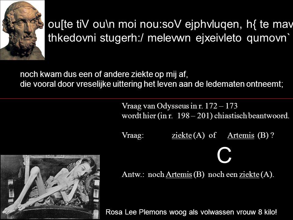 ou[te tiV ou\n moi nou:soV ejphvluqen, h{ te mavlista thkedovni stugerh:/ melevwn ejxeivleto qumovn` noch kwam dus een of andere ziekte op mij af, die vooral door vreselijke uittering het leven aan de ledematen ontneemt; Vraag van Odysseus in r.
