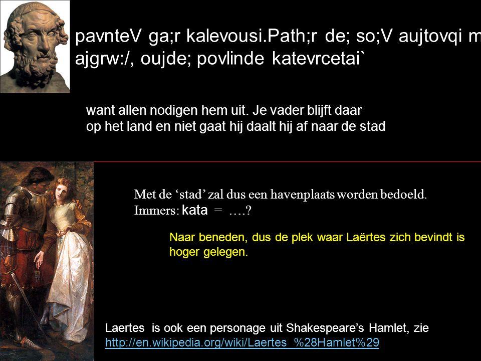 pavnteV ga;r kalevousi.Path;r de; so;V aujtovqi mivmnei ajgrw:/, oujde; povlinde katevrcetai` want allen nodigen hem uit.