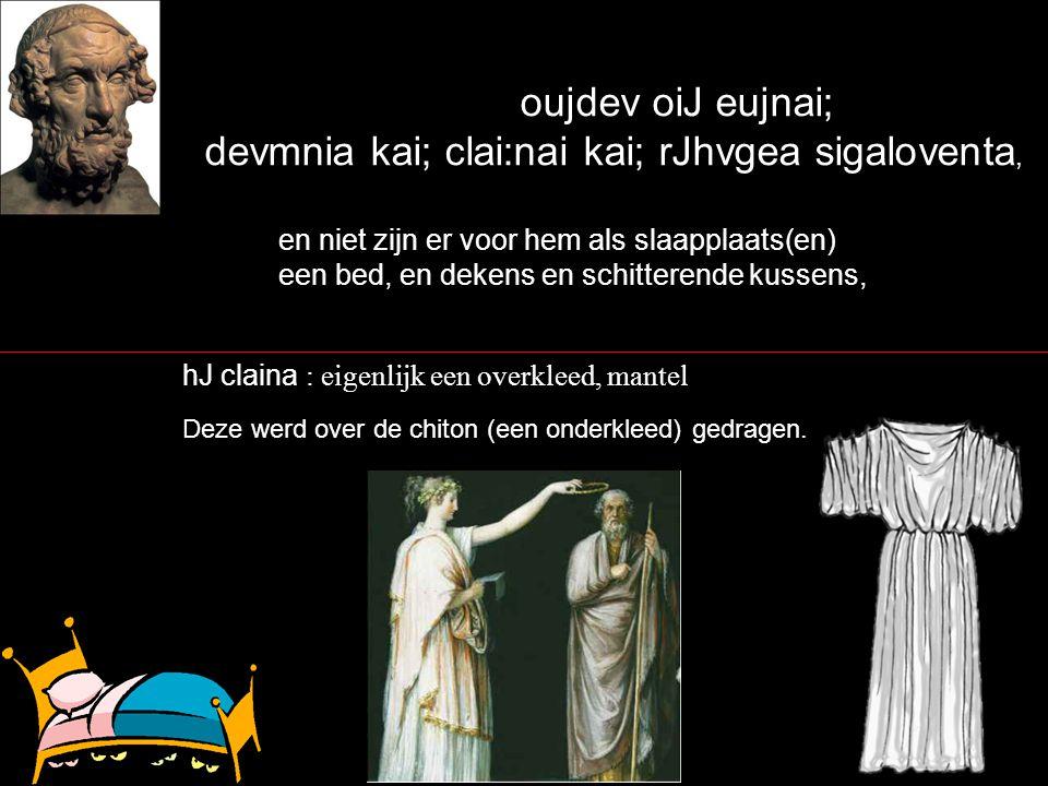 oujdev oiJ eujnai; devmnia kai; clai:nai kai; rJhvgea sigaloventa, en niet zijn er voor hem als slaapplaats(en) een bed, en dekens en schitterende kussens, hJ claina : eigenlijk een overkleed, mantel Deze werd over de chiton (een onderkleed) gedragen.