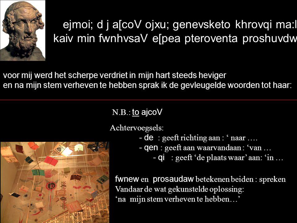 ejmoi; d j a[coV ojxu; genevsketo khrovqi ma:llon, kaiv min fwnhvsaV e[pea pteroventa proshuvdwn` voor mij werd het scherpe verdriet in mijn hart steeds heviger en na mijn stem verheven te hebben sprak ik de gevleugelde woorden tot haar: N.B.: to ajcoV Achtervoegsels: - de : geeft richting aan : ' naar ….