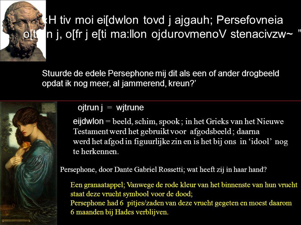 «H tiv moi ei[dwlon tovd j ajgauh; Persefovneia o[trun j, o[fr j e[ti ma:llon ojdurovmenoV stenacivzw~ Stuurde de edele Persephone mij dit als een of ander drogbeeld opdat ik nog meer, al jammerend, kreun?' Persephone, door Dante Gabriel Rossetti; wat heeft zij in haar hand.