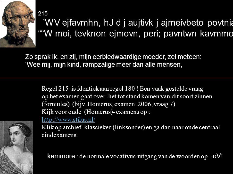 215 'WV ejfavmhn, hJ d j aujtivk j ajmeivbeto povtnia mhvthr` W moi, tevknon ejmovn, peri; pavntwn kavmmore fwtw:n, Zo sprak ik, en zij, mijn eerbiedwaardige moeder, zei meteen: 'Wee mij, mijn kind, rampzalige meer dan alle mensen, Regel 215 is identiek aan regel 180 .