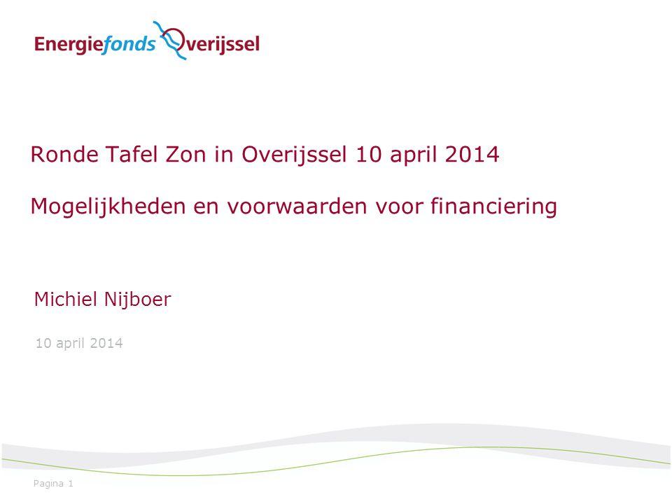 Pagina 1 Ronde Tafel Zon in Overijssel 10 april 2014 Mogelijkheden en voorwaarden voor financiering Michiel Nijboer 10 april 2014