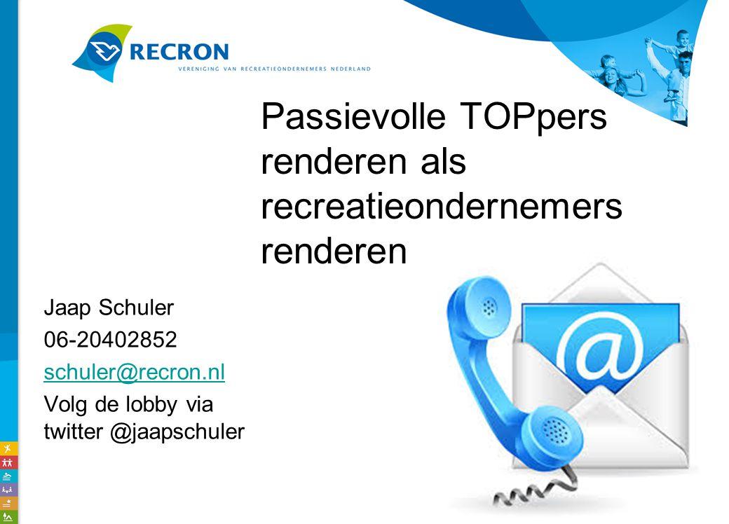 Passievolle TOPpers renderen als recreatieondernemers renderen Jaap Schuler 06-20402852 schuler@recron.nl Volg de lobby via twitter @jaapschuler