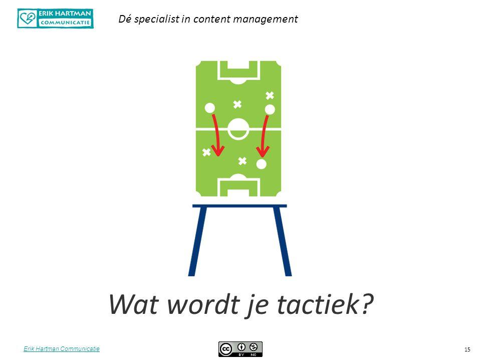 Erik Hartman Communicatie Dé specialist in content management 15 Wat wordt je tactiek?
