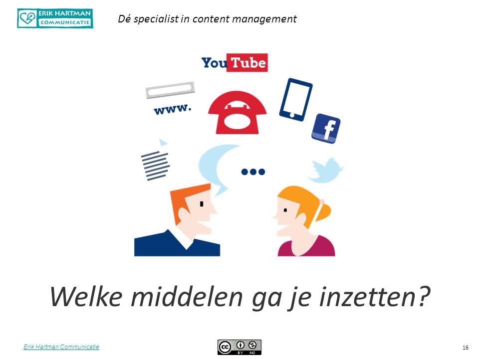 Erik Hartman Communicatie Dé specialist in content management 16 Welke middelen ga je inzetten?