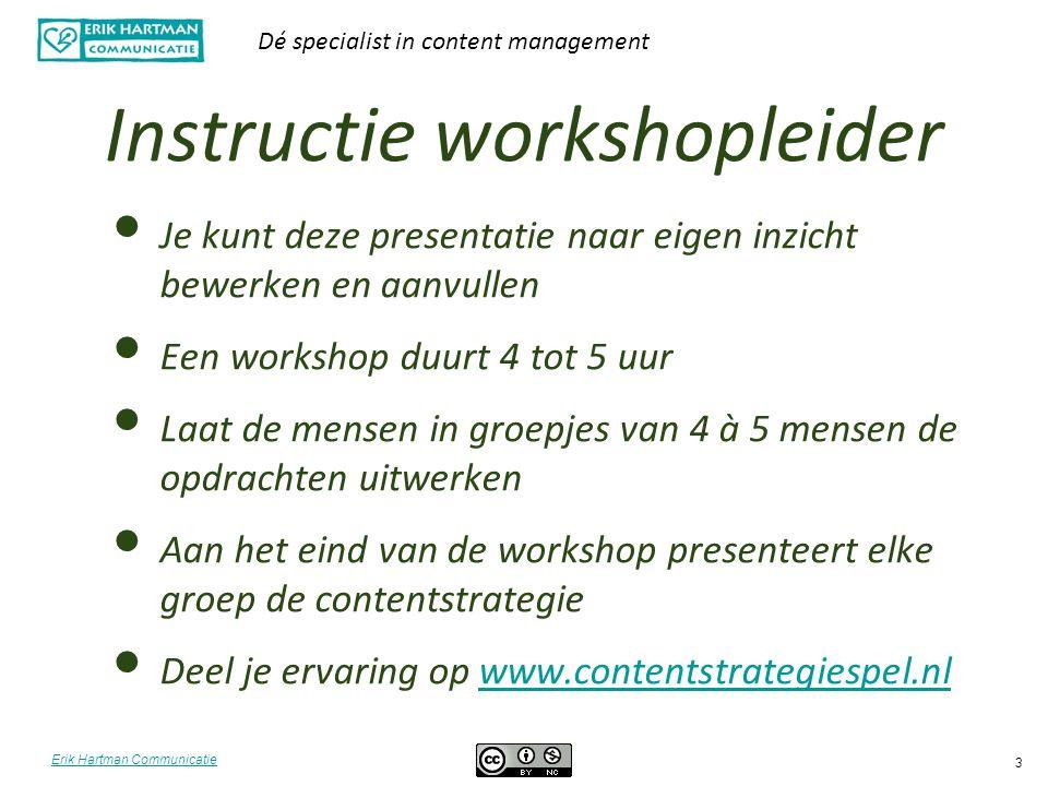 Erik Hartman Communicatie Dé specialist in content management 3 Instructie workshopleider Je kunt deze presentatie naar eigen inzicht bewerken en aanv