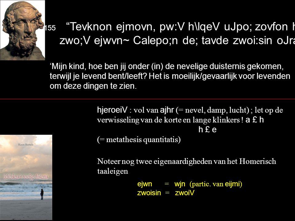 155 Tevknon ejmovn, pw:V h\lqeV uJpo; zovfon hjeroventa zwo;V ejwvn~ Calepo;n de; tavde zwoi:sin oJra:sqai.