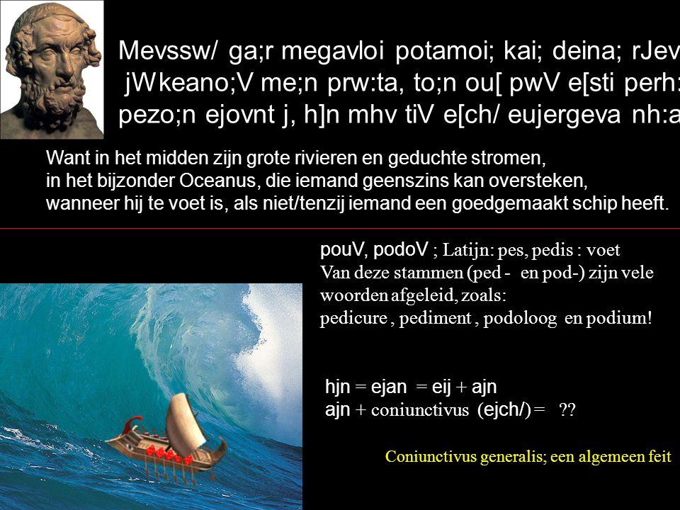 Mevssw/ ga;r megavloi potamoi; kai; deina; rJeveqra, jWkeano;V me;n prw:ta, to;n ou[ pwV e[sti perh:sai pezo;n ejovnt j, h]n mhv tiV e[ch/ eujergeva nh:a.