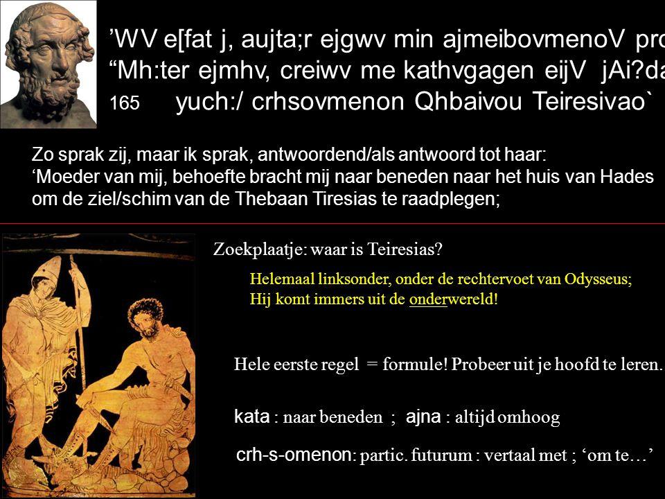 'WV e[fat j, aujta;r ejgwv min ajmeibovmenoV proseveipon` Mh:ter ejmhv, creiwv me kathvgagen eijV jAi?dao 165 yuch:/ crhsovmenon Qhbaivou Teiresivao` Zo sprak zij, maar ik sprak, antwoordend/als antwoord tot haar: 'Moeder van mij, behoefte bracht mij naar beneden naar het huis van Hades om de ziel/schim van de Thebaan Tiresias te raadplegen; Zoekplaatje: waar is Teiresias.