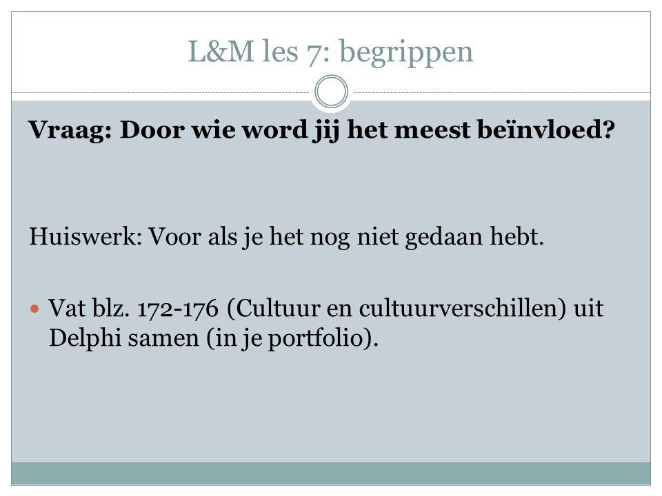 L&M les 7: begrippen Vraag: Door wie word jij het meest beïnvloed? Huiswerk: Voor als je het nog niet gedaan hebt. Vat blz. 172-176 (Cultuur en cultuu