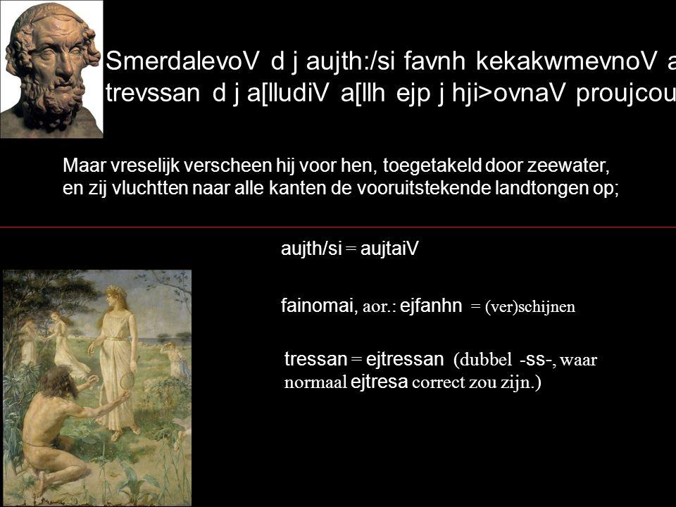 Maar vreselijk verscheen hij voor hen, toegetakeld door zeewater, en zij vluchtten naar alle kanten de vooruitstekende landtongen op; SmerdalevoV d j aujth:/si favnh kekakwmevnoV a{lmh/, trevssan d j a[lludiV a[llh ejp j hji>ovnaV proujcouvsaV` fainomai, aor.: ejfanhn = (ver)schijnen tressan = ejtressan (dubbel - ss-, waar normaal ejtresa correct zou zijn.) aujth/si = aujtaiV