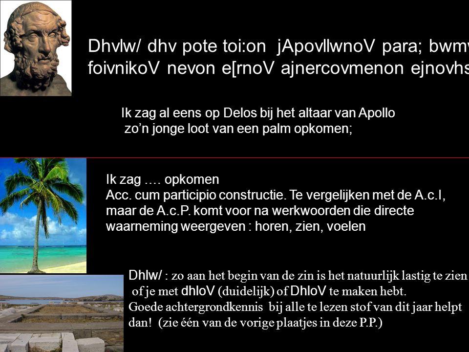 Dhvlw/ dhv pote toi:on jApovllwnoV para; bwmw:/ foivnikoV nevon e[rnoV ajnercovmenon ejnovhsa` Ik zag al eens op Delos bij het altaar van Apollo zo'n jonge loot van een palm opkomen; Ik zag ….