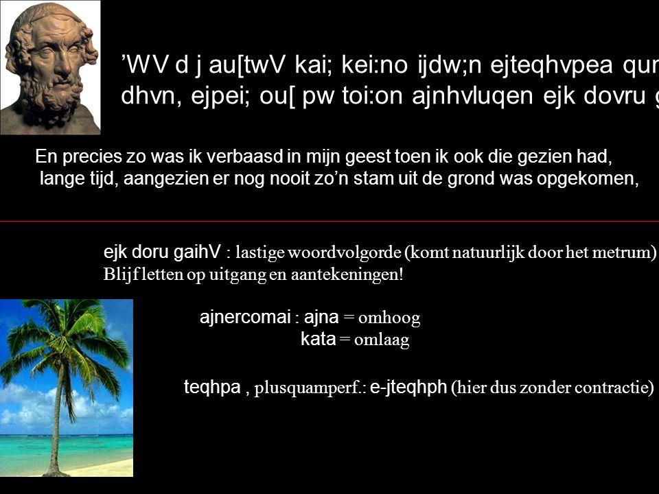 'WV d j au[twV kai; kei:no ijdw;n ejteqhvpea qumw:/, dhvn, ejpei; ou[ pw toi:on ajnhvluqen ejk dovru gaivhV, En precies zo was ik verbaasd in mijn geest toen ik ook die gezien had, lange tijd, aangezien er nog nooit zo'n stam uit de grond was opgekomen, ejk doru gaihV : lastige woordvolgorde (komt natuurlijk door het metrum) Blijf letten op uitgang en aantekeningen.