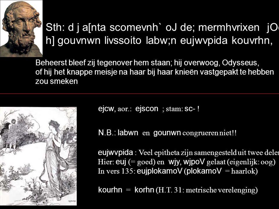 Sth: d j a[nta scomevnh` oJ de; mermhvrixen jOdusseuvV, h] gouvnwn livssoito labw;n eujwvpida kouvrhn, Beheerst bleef zij tegenover hem staan; hij overwoog, Odysseus, of hij het knappe meisje na haar bij haar knieën vastgepakt te hebben zou smeken ejcw, aor.: ejscon ; stam: sc- .