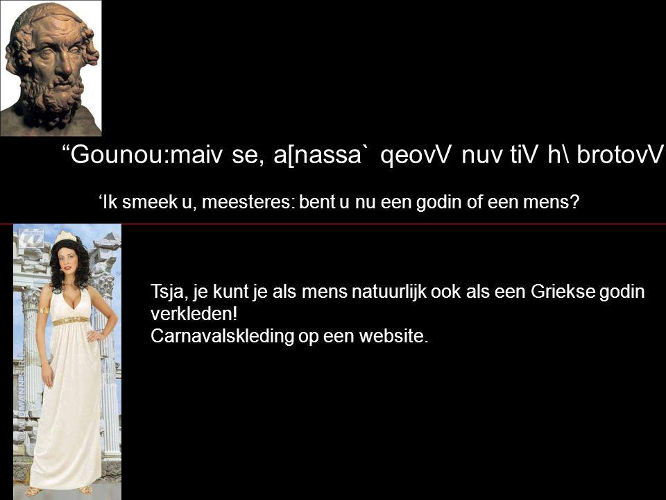 Eij mevn tiV qeovV ejssi, toi; oujrano;n eujru;n e[cousin, jArtevmidiv se ejgwv ge, Dio;V kouvrh/ megavloio, ei\dovV te mevgeqovV te fuhvn t j a[gcista eji?skw` Als u een godin bent, die de brede hemel hebben/bewonen, acht ik u het meest gelijk aan Artemis, de dochter van de grote Zeus, zowel in uiterlijk, als lengte, als gestalte; Artemis en Apollo zijn de (tweeling)kinderen van Zeus en Leto (Latijn: Latona), een Titanendochter.