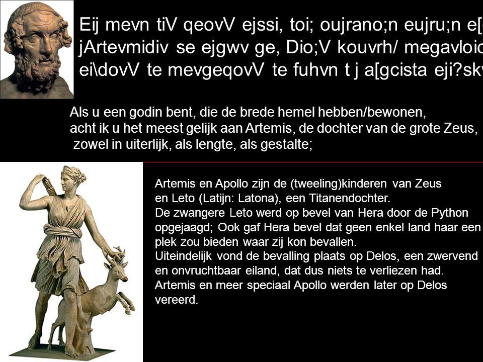 Eij mevn tiV qeovV ejssi, toi; oujrano;n eujru;n e[cousin, jArtevmidiv se ejgwv ge, Dio;V kouvrh/ megavloio, ei\dovV te mevgeqovV te fuhvn t j a[gcista eji skw` Als u een godin bent, die de brede hemel hebben/bewonen, acht ik u het meest gelijk aan Artemis, de dochter van de grote Zeus, zowel in uiterlijk, als lengte, als gestalte; Artemis en Apollo zijn de (tweeling)kinderen van Zeus en Leto (Latijn: Latona), een Titanendochter.