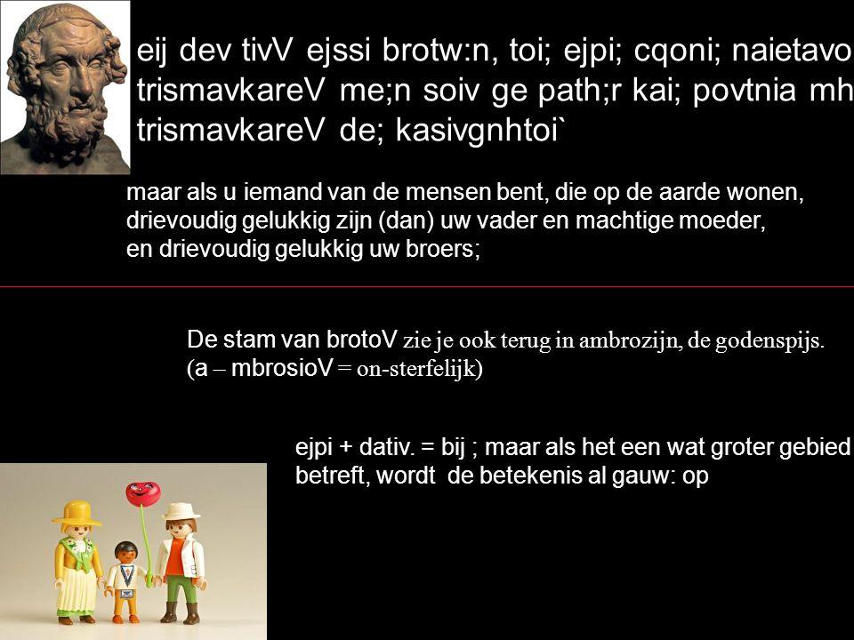 eij dev tivV ejssi brotw:n, toi; ejpi; cqoni; naietavousi, trismavkareV me;n soiv ge path;r kai; povtnia mhvthr, trismavkareV de; kasivgnhtoi` maar als u iemand van de mensen bent, die op de aarde wonen, drievoudig gelukkig zijn (dan) uw vader en machtige moeder, en drievoudig gelukkig uw broers; De stam van brotoV zie je ook terug in ambrozijn, de godenspijs.