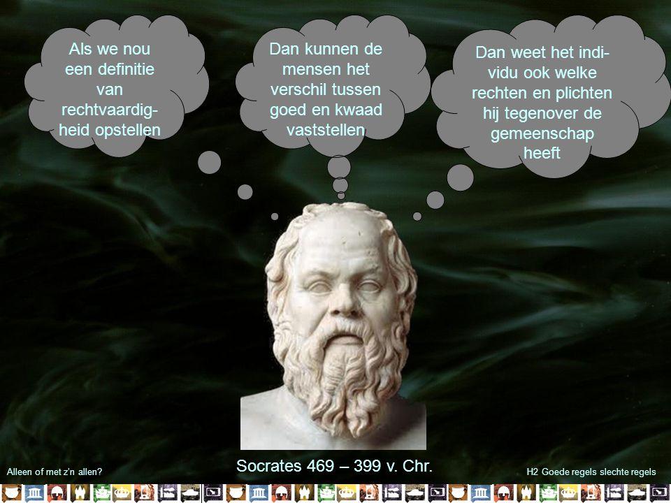 Alleen of met z'n allen?H2 Goede regels slechte regels Als we nou een definitie van rechtvaardig- heid opstellen Dan kunnen de mensen het verschil tussen goed en kwaad vaststellen Dan weet het indi- vidu ook welke rechten en plichten hij tegenover de gemeenschap heeft Socrates 469 – 399 v.