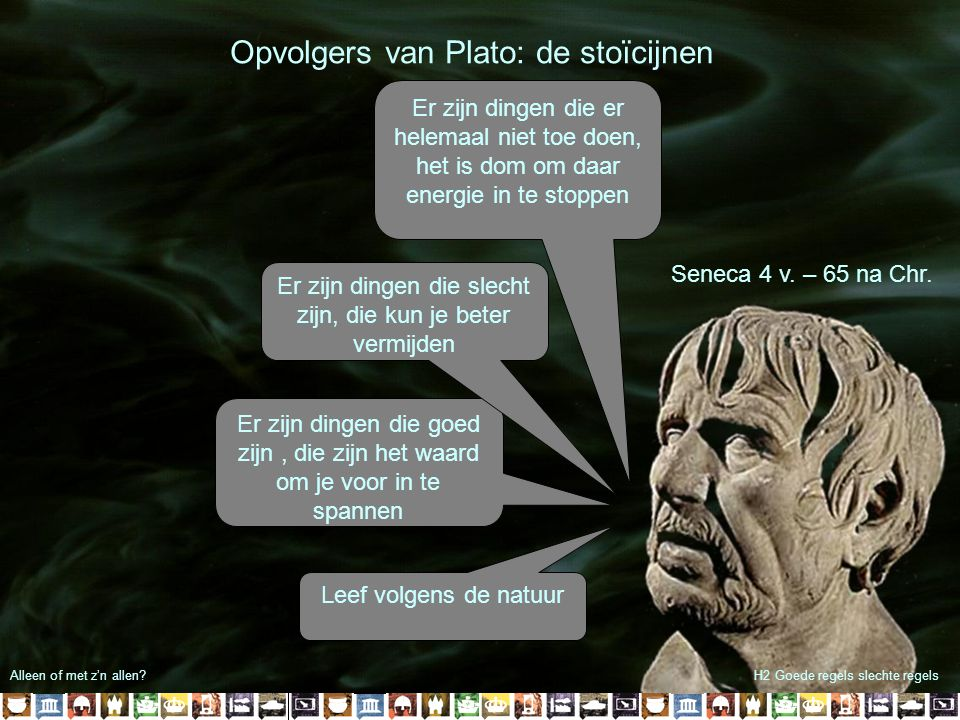 Alleen of met z'n allen?H2 Goede regels slechte regels Opvolgers van Plato: de stoïcijnen Seneca 4 v. – 65 na Chr. Leef volgens de natuur Er zijn ding