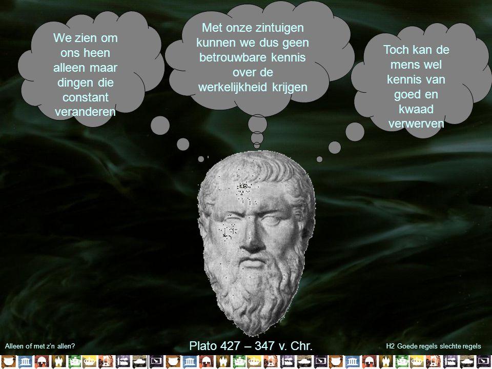 Alleen of met z'n allen?H2 Goede regels slechte regels We zien om ons heen alleen maar dingen die constant veranderen Met onze zintuigen kunnen we dus geen betrouwbare kennis over de werkelijkheid krijgen Plato 427 – 347 v.