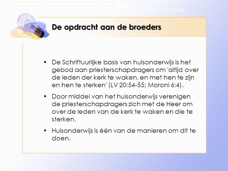 De opdracht aan de broeders De Schriftuurlijke basis van huisonderwijs is het gebod aan priesterschapdragers om altijd over de leden der kerk te waken, en met hen te zijn en hen te sterken (LV 20:54-55; Moroni 6:4).