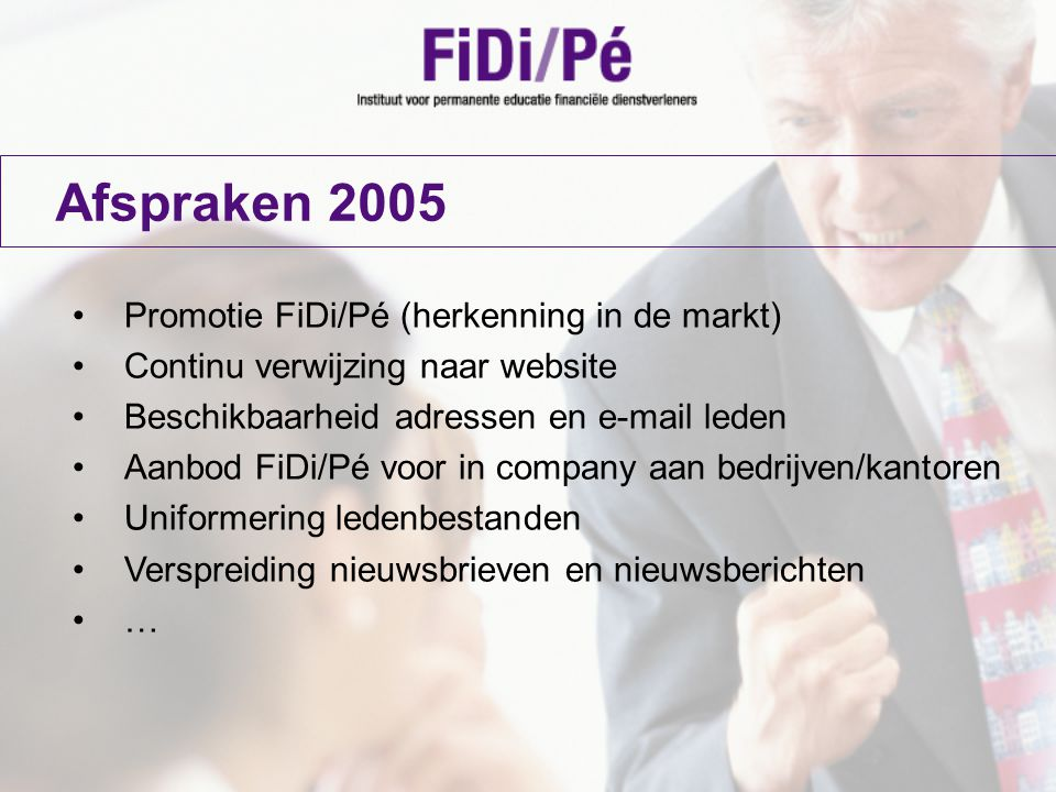 Afspraken 2005 Promotie FiDi/Pé (herkenning in de markt) Continu verwijzing naar website Beschikbaarheid adressen en e-mail leden Aanbod FiDi/Pé voor