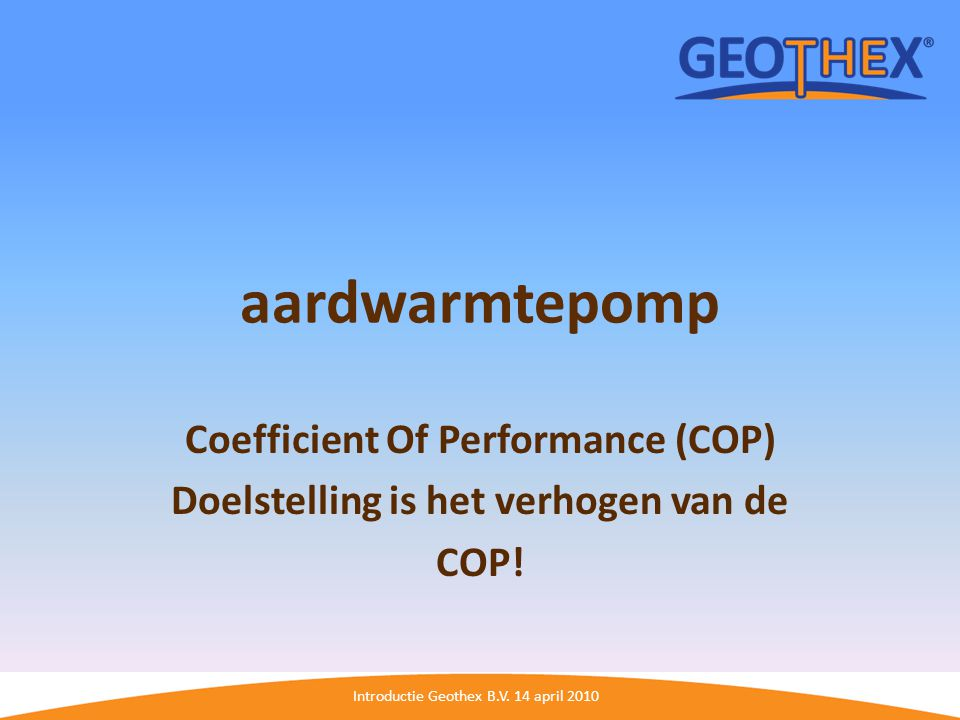 Introductie Geothex B.V. 14 april 2010 aardwarmtepomp Coefficient Of Performance (COP) Doelstelling is het verhogen van de COP!