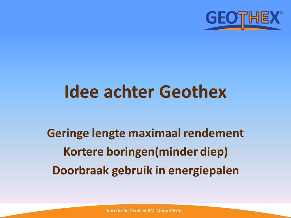 Introductie Geothex B.V. 14 april 2010 Idee achter Geothex Geringe lengte maximaal rendement Kortere boringen(minder diep) Doorbraak gebruik in energi