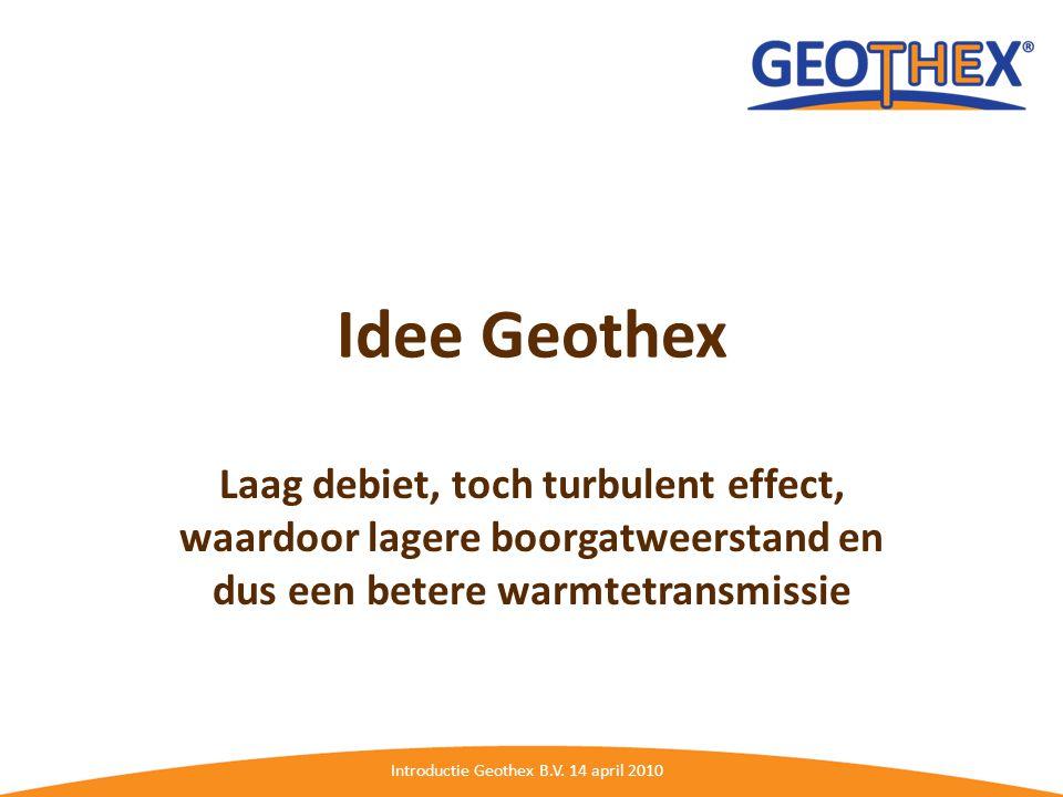 Introductie Geothex B.V. 14 april 2010 Idee Geothex Laag debiet, toch turbulent effect, waardoor lagere boorgatweerstand en dus een betere warmtetrans