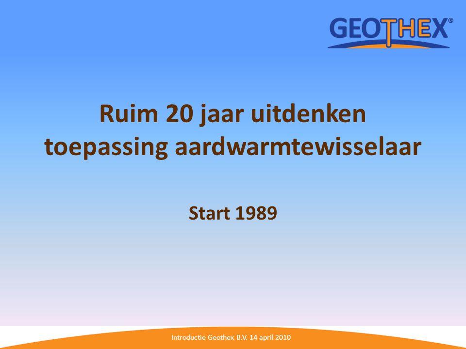 Introductie Geothex B.V. 14 april 2010 Ruim 20 jaar uitdenken toepassing aardwarmtewisselaar Start 1989