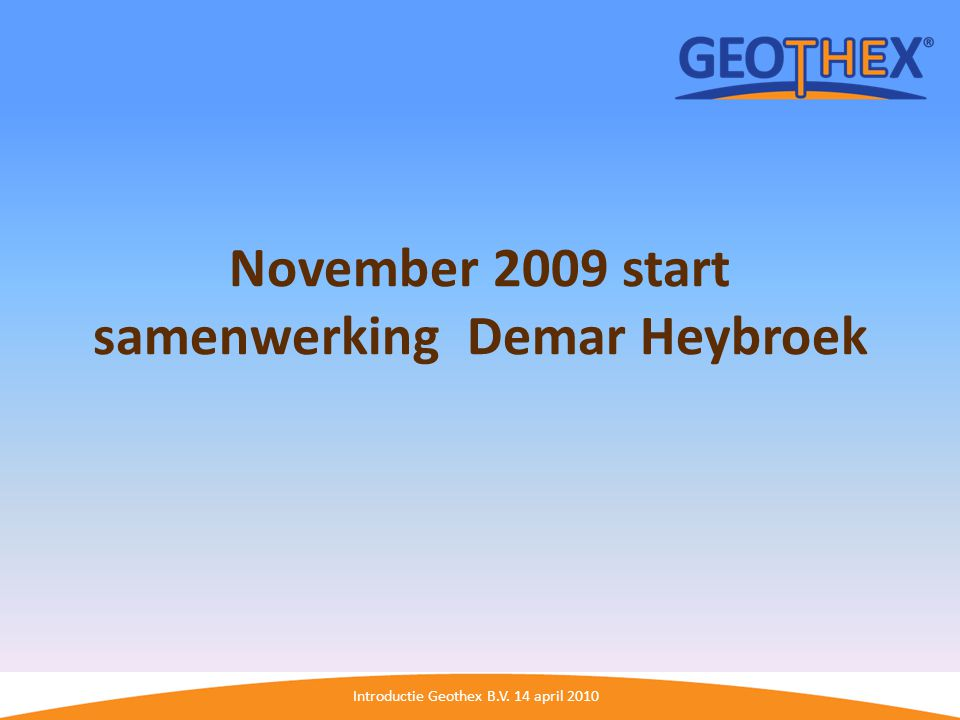 Introductie Geothex B.V. 14 april 2010 November 2009 start samenwerking Demar Heybroek