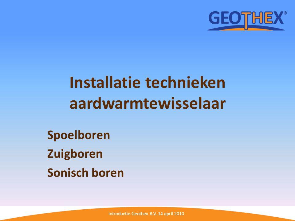 Introductie Geothex B.V. 14 april 2010 Installatie technieken aardwarmtewisselaar Spoelboren Zuigboren Sonisch boren