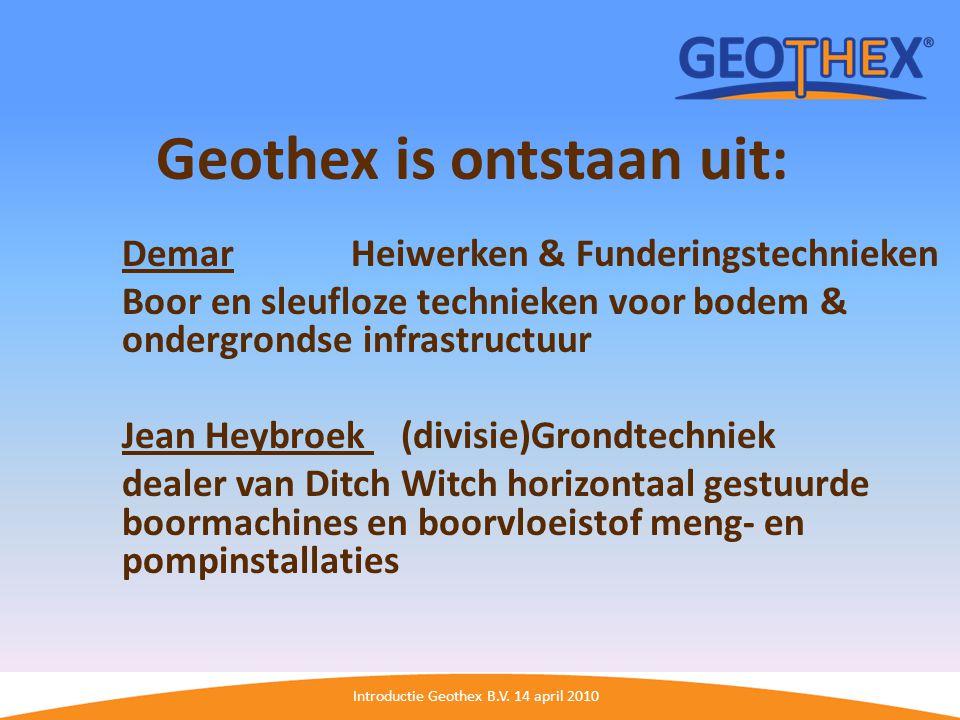 Introductie Geothex B.V. 14 april 2010 Geothex is ontstaan uit: Demar Heiwerken & Funderingstechnieken Boor en sleufloze technieken voor bodem & onder