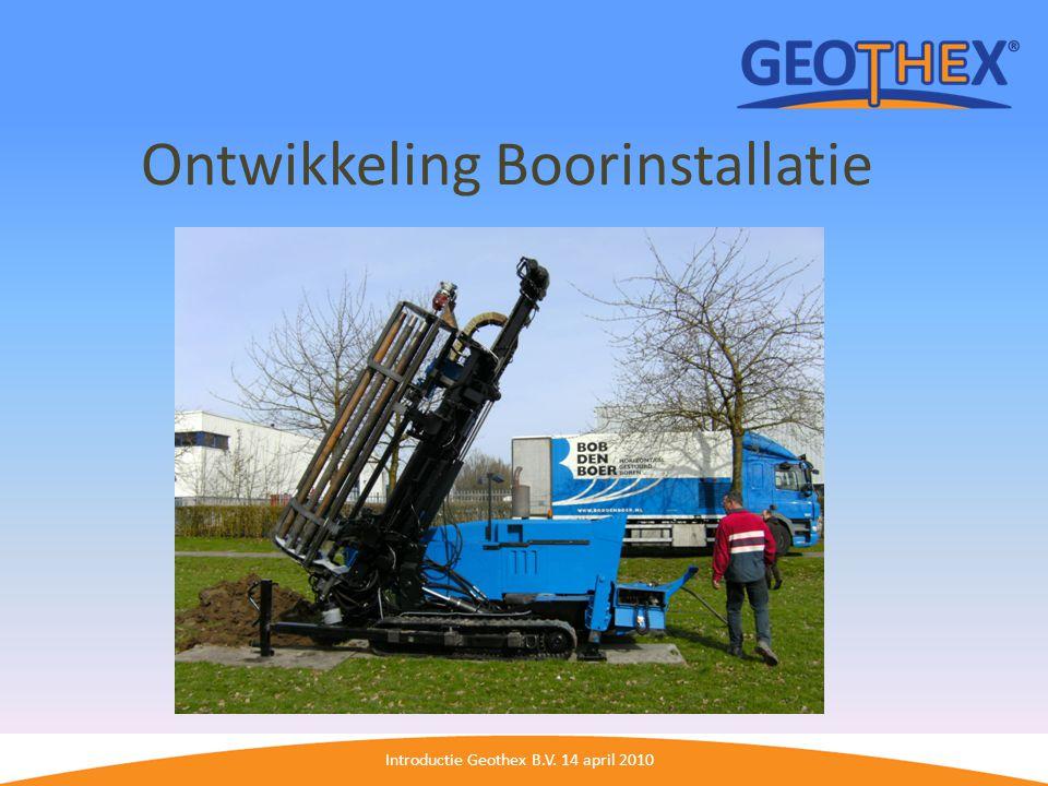 Introductie Geothex B.V. 14 april 2010 Ontwikkeling Boorinstallatie