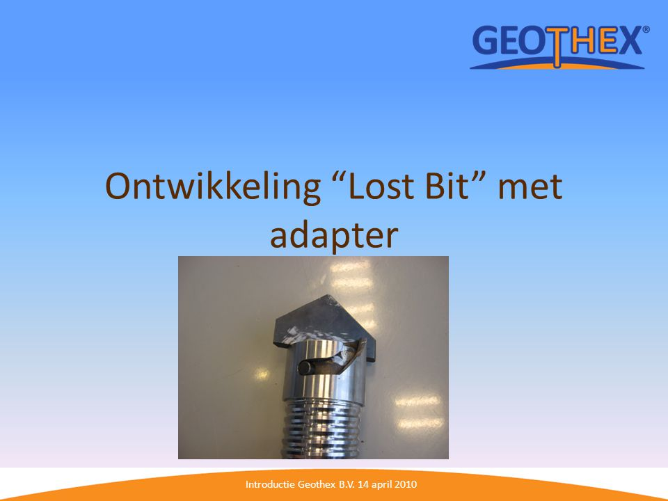 "Introductie Geothex B.V. 14 april 2010 Ontwikkeling ""Lost Bit"" met adapter"