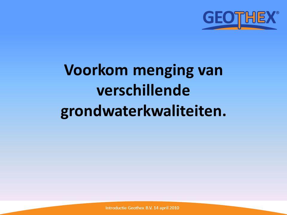 Introductie Geothex B.V. 14 april 2010 Voorkom menging van verschillende grondwaterkwaliteiten.